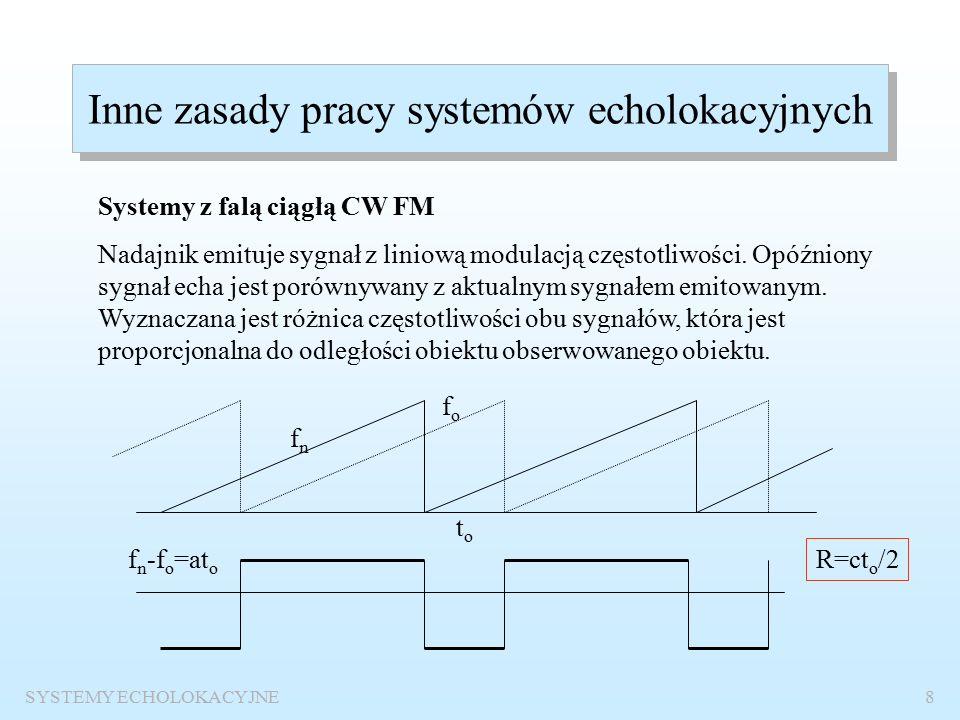 SYSTEMY ECHOLOKACYJNE7 Zasada pracy systemu echolokacyjnego W impulsowych systemach echolokacyjnych celu określenia położenia celu : mierzy się czas t od momentu wysłania impulsu do momentu odbioru sygnału echa i oblicza się odległość obiektu R=ct/2 (c- prędkość propagacji fali) wykorzystuje się kierunkowość anteny aby określić namiar wiązka