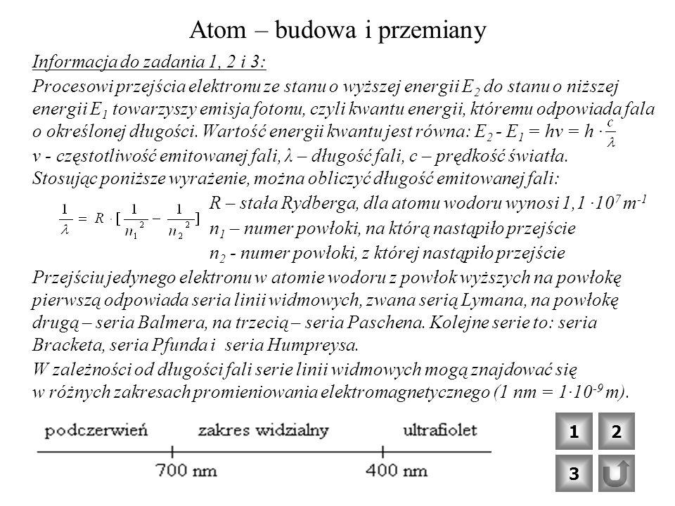 Atom – budowa i przemiany Informacja do zadania 1, 2 i 3: Procesowi przejścia elektronu ze stanu o wyższej energii E 2 do stanu o niższej energii E 1 towarzyszy emisja fotonu, czyli kwantu energii, któremu odpowiada fala o określonej długości.