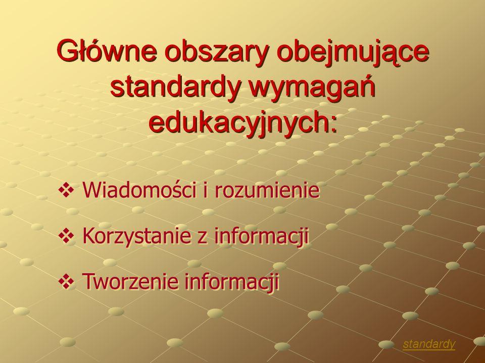 Główne obszary obejmujące standardy wymagań edukacyjnych:  Wiadomości i rozumienie  Wiadomości i rozumienie  Korzystanie z informacji  Korzystanie z informacji  Tworzenie informacji  Tworzenie informacji standardy