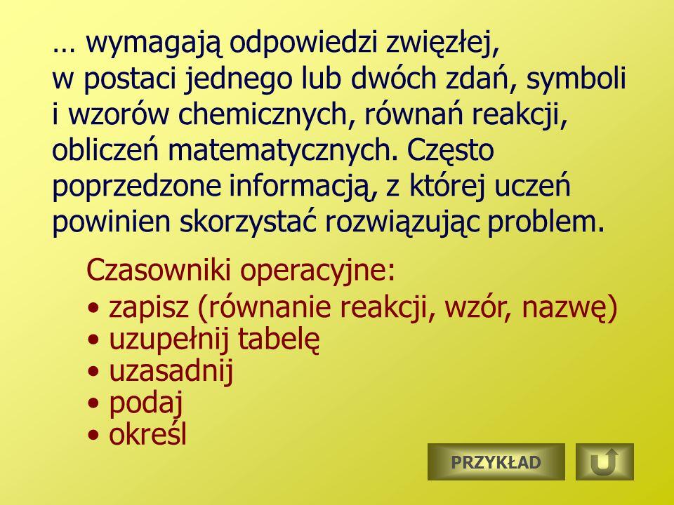… wymagają odpowiedzi zwięzłej, w postaci jednego lub dwóch zdań, symboli i wzorów chemicznych, równań reakcji, obliczeń matematycznych.