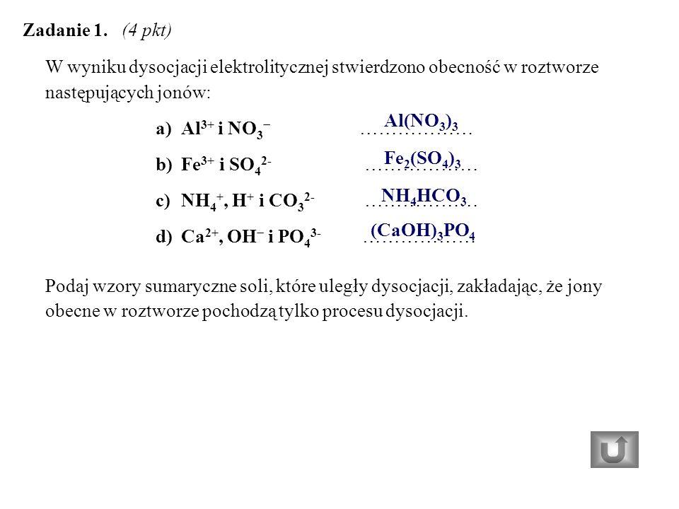 W wyniku dysocjacji elektrolitycznej stwierdzono obecność w roztworze następujących jonów: a)Al 3+ i NO 3 − ……………… b)Fe 3+ i SO 4 2- ……………… c)NH 4 +, H + i CO 3 2- ……………… d)Ca 2+, OH − i PO 4 3- ……………… Podaj wzory sumaryczne soli, które uległy dysocjacji, zakładając, że jony obecne w roztworze pochodzą tylko procesu dysocjacji.