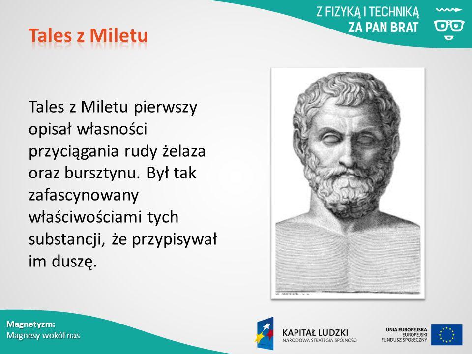Magnetyzm: Magnesy wokół nas Tales z Miletu pierwszy opisał własności przyciągania rudy żelaza oraz bursztynu.