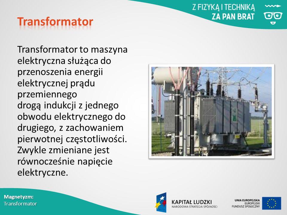 Magnetyzm: Transformator Transformator to maszyna elektryczna służąca do przenoszenia energii elektrycznej prądu przemiennego drogą indukcji z jednego obwodu elektrycznego do drugiego, z zachowaniem pierwotnej częstotliwości.