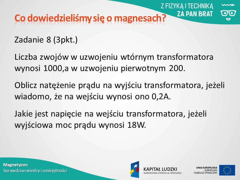 Magnetyzm: Sprawdzian wiedzy i umiejętności Zadanie 8 (3pkt.) Liczba zwojów w uzwojeniu wtórnym transformatora wynosi 1000,a w uzwojeniu pierwotnym 200.