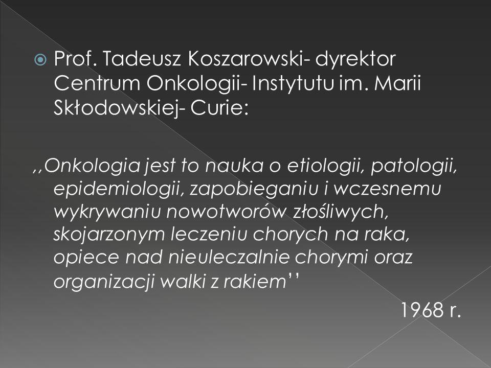  Prof. Tadeusz Koszarowski- dyrektor Centrum Onkologii- Instytutu im. Marii Skłodowskiej- Curie:,,Onkologia jest to nauka o etiologii, patologii, epi