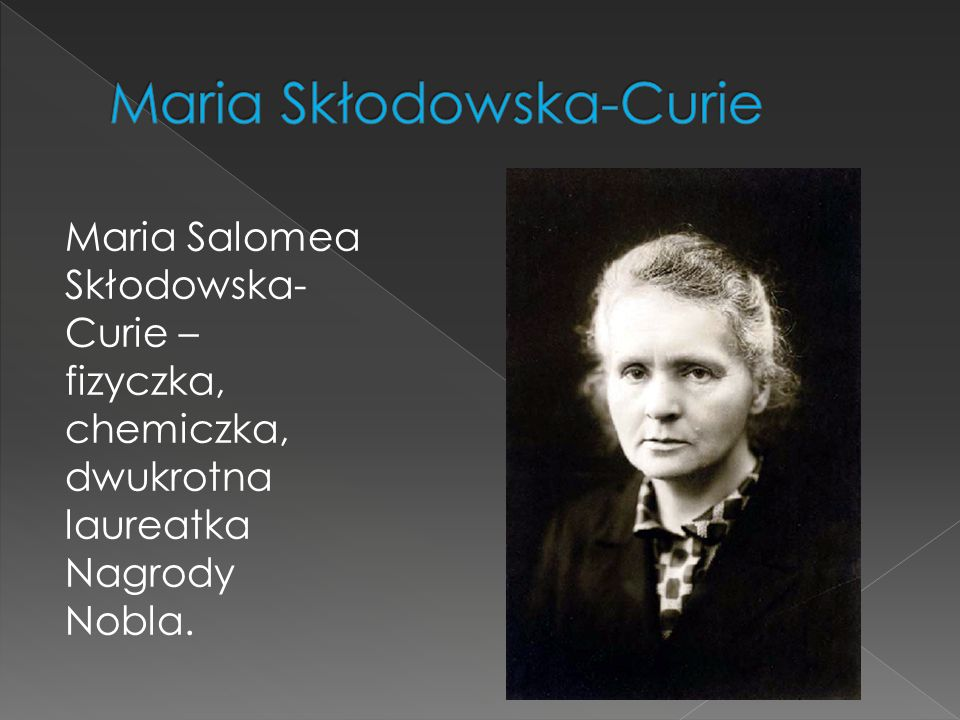 Maria Salomea Skłodowska- Curie – fizyczka, chemiczka, dwukrotna laureatka Nagrody Nobla.