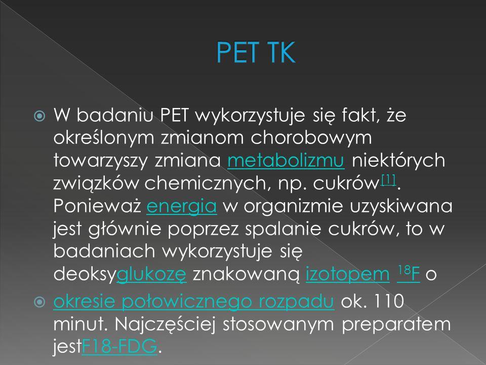  W badaniu PET wykorzystuje się fakt, że określonym zmianom chorobowym towarzyszy zmiana metabolizmu niektórych związków chemicznych, np. cukrów [1].