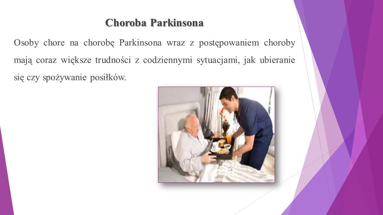 Choroba Parkinsona Osoby chore na chorobę Parkinsona wraz z postępowaniem choroby mają coraz większe trudności z codziennymi sytuacjami, jak ubieranie się czy spożywanie posiłków.