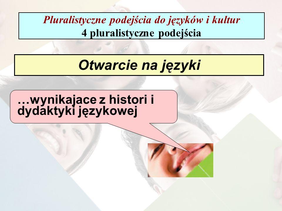 Otwarcie na języki …wynikajace z histori i dydaktyki językowej Pluralistyczne podejścia do języków i kultur 4 pluralistyczne podejścia