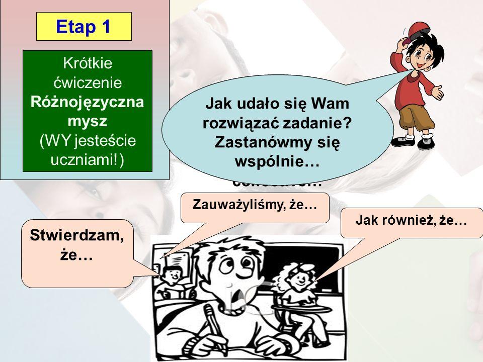 Comment avez- vous fait pour trouver ? Petite réflexion collective… Krótkie ćwiczenie Różnojęzyczna mysz (WY jesteście uczniami!) Etap 1 Stwierdzam, ż
