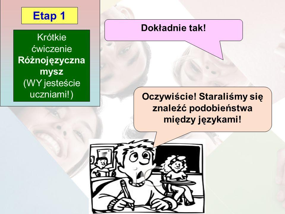 Krótkie ćwiczenie Różnojęzyczna mysz (WY jesteście uczniami!) Etap 1 Oczywiście! Staraliśmy się znaleźć podobieństwa między językami! Dokładnie tak!