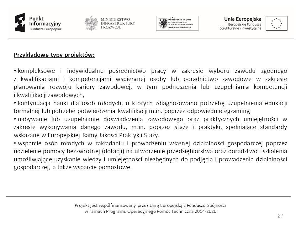 Projekt jest współfinansowany przez Unię Europejską z Funduszu Spójności w ramach Programu Operacyjnego Pomoc Techniczna 2014-2020 Przykładowe typy projektów: kompleksowe i indywidualne pośrednictwo pracy w zakresie wyboru zawodu zgodnego z kwalifikacjami i kompetencjami wspieranej osoby lub poradnictwo zawodowe w zakresie planowania rozwoju kariery zawodowej, w tym podnoszenia lub uzupełniania kompetencji i kwalifikacji zawodowych, kontynuacja nauki dla osób młodych, u których zdiagnozowano potrzebę uzupełnienia edukacji formalnej lub potrzebę potwierdzenia kwalifikacji m.in.