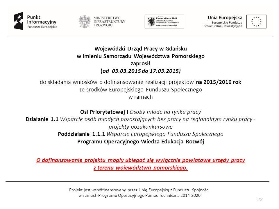 Projekt jest współfinansowany przez Unię Europejską z Funduszu Spójności w ramach Programu Operacyjnego Pomoc Techniczna 2014-2020 Wojewódzki Urząd Pracy w Gdańsku w imieniu Samorządu Województwa Pomorskiego zaprosił (od 03.03.2015 do 17.03.2015) do składania wniosków o dofinansowanie realizacji projektów na 2015/2016 rok ze środków Europejskiego Funduszu Społecznego w ramach Osi Priorytetowej I Osoby młode na rynku pracy Działanie 1.1 Wsparcie osób młodych pozostających bez pracy na regionalnym rynku pracy - projekty pozakonkursowe Poddziałanie 1.1.1 Wsparcie Europejskiego Funduszu Społecznego Programu Operacyjnego Wiedza Edukacja Rozwój O dofinansowanie projektu mogły ubiegać się wyłącznie powiatowe urzędy pracy z terenu województwa pomorskiego.