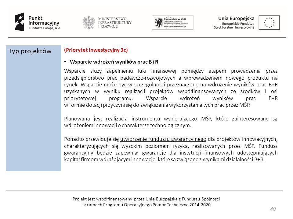 Projekt jest współfinansowany przez Unię Europejską z Funduszu Spójności w ramach Programu Operacyjnego Pomoc Techniczna 2014-2020 Typ projektów (Priorytet inwestycyjny 3c) Wsparcie wdrożeń wyników prac B+R Wsparcie służy zapełnieniu luki finansowej pomiędzy etapem prowadzenia przez przedsiębiorstwo prac badawczo-rozwojowych a wprowadzeniem nowego produktu na rynek.