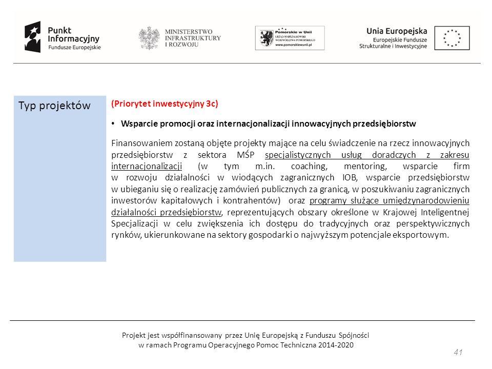 Projekt jest współfinansowany przez Unię Europejską z Funduszu Spójności w ramach Programu Operacyjnego Pomoc Techniczna 2014-2020 Typ projektów (Priorytet inwestycyjny 3c) Wsparcie promocji oraz internacjonalizacji innowacyjnych przedsiębiorstw Finansowaniem zostaną objęte projekty mające na celu świadczenie na rzecz innowacyjnych przedsiębiorstw z sektora MŚP specjalistycznych usług doradczych z zakresu internacjonalizacji (w tym m.in.