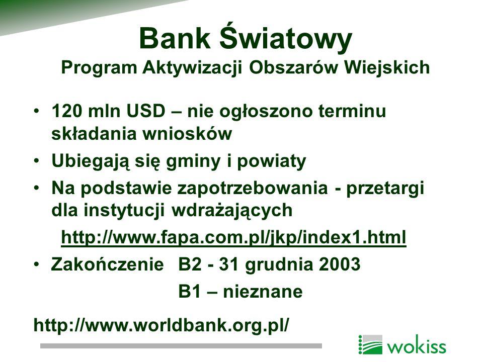 Bank Światowy Program Aktywizacji Obszarów Wiejskich 120 mln USD – nie ogłoszono terminu składania wniosków Ubiegają się gminy i powiaty Na podstawie