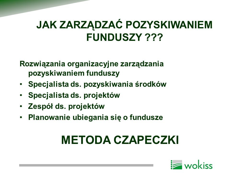 JAK ZARZĄDZAĆ POZYSKIWANIEM FUNDUSZY ??? Rozwiązania organizacyjne zarządzania pozyskiwaniem funduszy Specjalista ds. pozyskiwania środków Specjalista