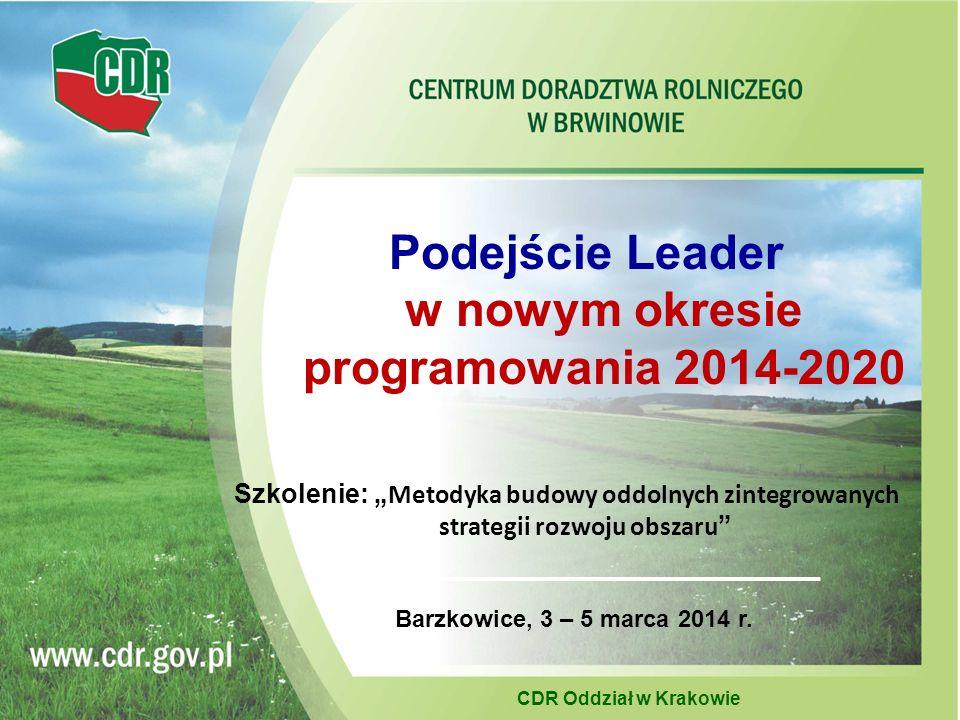 Podejście Leader w nowym okresie programowania 2014-2020 CDR Oddział w Krakowie Barzkowice, 3 – 5 marca 2014 r.