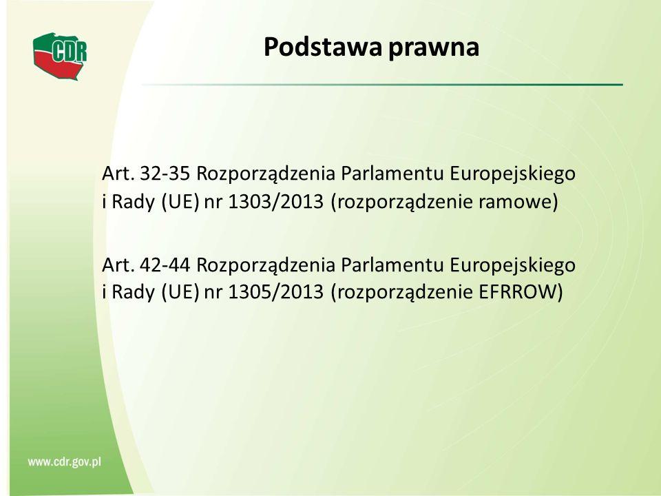 Podstawa prawna Art. 32-35 Rozporządzenia Parlamentu Europejskiego i Rady (UE) nr 1303/2013 (rozporządzenie ramowe) Art. 42-44 Rozporządzenia Parlamen