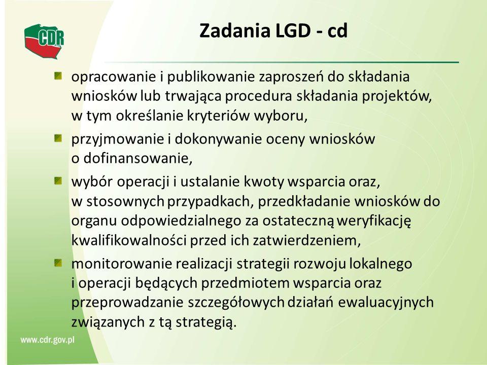 Zadania LGD - cd opracowanie i publikowanie zaproszeń do składania wniosków lub trwająca procedura składania projektów, w tym określanie kryteriów wyboru, przyjmowanie i dokonywanie oceny wniosków o dofinansowanie, wybór operacji i ustalanie kwoty wsparcia oraz, w stosownych przypadkach, przedkładanie wniosków do organu odpowiedzialnego za ostateczną weryfikację kwalifikowalności przed ich zatwierdzeniem, monitorowanie realizacji strategii rozwoju lokalnego i operacji będących przedmiotem wsparcia oraz przeprowadzanie szczegółowych działań ewaluacyjnych związanych z tą strategią.