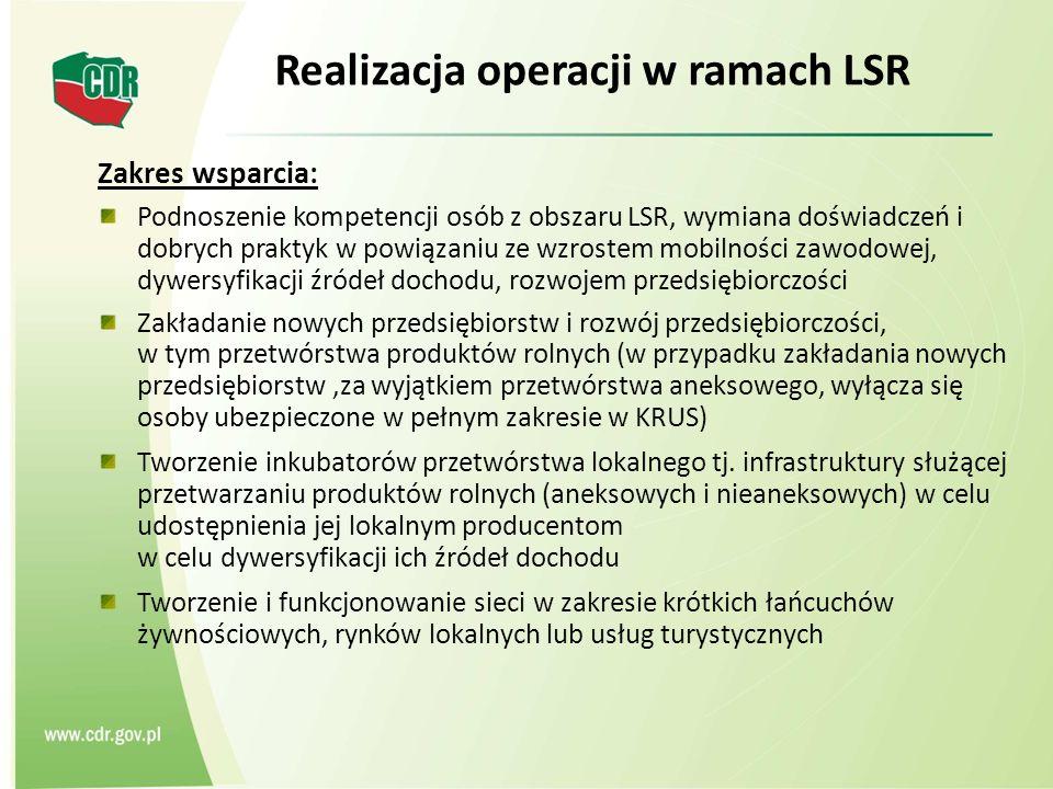 Realizacja operacji w ramach LSR Zakres wsparcia: Podnoszenie kompetencji osób z obszaru LSR, wymiana doświadczeń i dobrych praktyk w powiązaniu ze wzrostem mobilności zawodowej, dywersyfikacji źródeł dochodu, rozwojem przedsiębiorczości Zakładanie nowych przedsiębiorstw i rozwój przedsiębiorczości, w tym przetwórstwa produktów rolnych (w przypadku zakładania nowych przedsiębiorstw,za wyjątkiem przetwórstwa aneksowego, wyłącza się osoby ubezpieczone w pełnym zakresie w KRUS) Tworzenie inkubatorów przetwórstwa lokalnego tj.