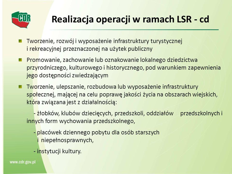 Realizacja operacji w ramach LSR - cd Tworzenie, rozwój i wyposażenie infrastruktury turystycznej i rekreacyjnej przeznaczonej na użytek publiczny Promowanie, zachowanie lub oznakowanie lokalnego dziedzictwa przyrodniczego, kulturowego i historycznego, pod warunkiem zapewnienia jego dostępności zwiedzającym Tworzenie, ulepszanie, rozbudowa lub wyposażenie infrastruktury społecznej, mającej na celu poprawę jakości życia na obszarach wiejskich, która związana jest z działalnością: - żłobków, klubów dziecięcych, przedszkoli, oddziałów przedszkolnych i innych form wychowania przedszkolnego, - placówek dziennego pobytu dla osób starszych i niepełnosprawnych, - instytucji kultury.