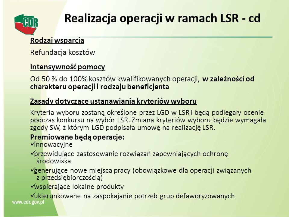 Realizacja operacji w ramach LSR - cd Rodzaj wsparcia Refundacja kosztów Intensywność pomocy Od 50 % do 100% kosztów kwalifikowanych operacji, w zależności od charakteru operacji i rodzaju beneficjenta Zasady dotyczące ustanawiania kryteriów wyboru Kryteria wyboru zostaną określone przez LGD w LSR i będą podlegały ocenie podczas konkursu na wybór LSR.