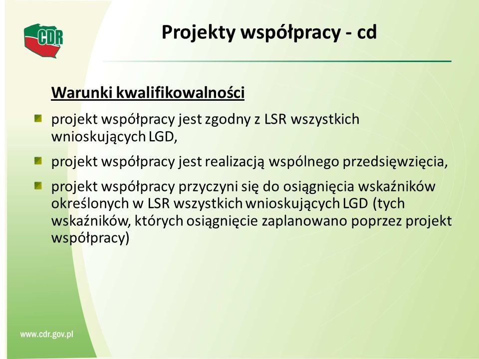 Projekty współpracy - cd Warunki kwalifikowalności projekt współpracy jest zgodny z LSR wszystkich wnioskujących LGD, projekt współpracy jest realizacją wspólnego przedsięwzięcia, projekt współpracy przyczyni się do osiągnięcia wskaźników określonych w LSR wszystkich wnioskujących LGD (tych wskaźników, których osiągnięcie zaplanowano poprzez projekt współpracy)