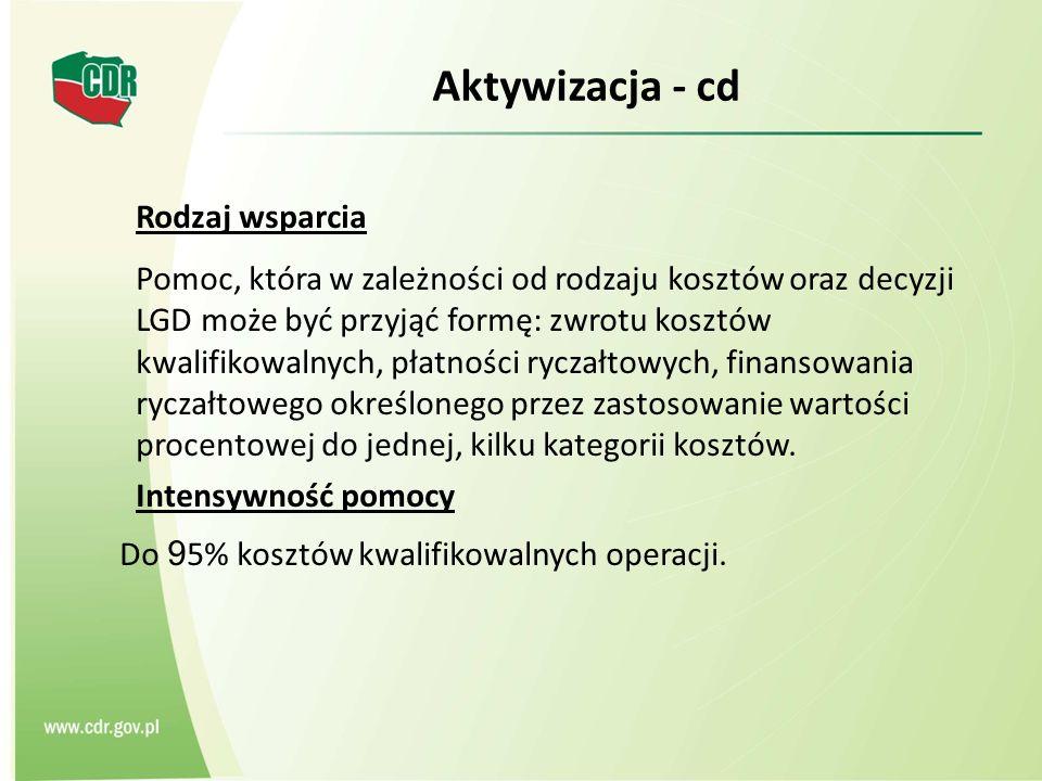 Aktywizacja - cd Rodzaj wsparcia Pomoc, która w zależności od rodzaju kosztów oraz decyzji LGD może być przyjąć formę: zwrotu kosztów kwalifikowalnych, płatności ryczałtowych, finansowania ryczałtowego określonego przez zastosowanie wartości procentowej do jednej, kilku kategorii kosztów.