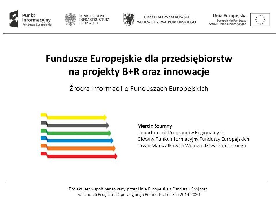 Projekt jest współfinansowany przez Unię Europejską z Funduszu Spójności w ramach Programu Operacyjnego Pomoc Techniczna 2014-2020 Fundusze Europejskie dla przedsiębiorstw na projekty B+R oraz innowacje Źródła informacji o Funduszach Europejskich Marcin Szumny Departament Programów Regionalnych Główny Punkt Informacyjny Funduszy Europejskich Urząd Marszałkowski Województwa Pomorskiego
