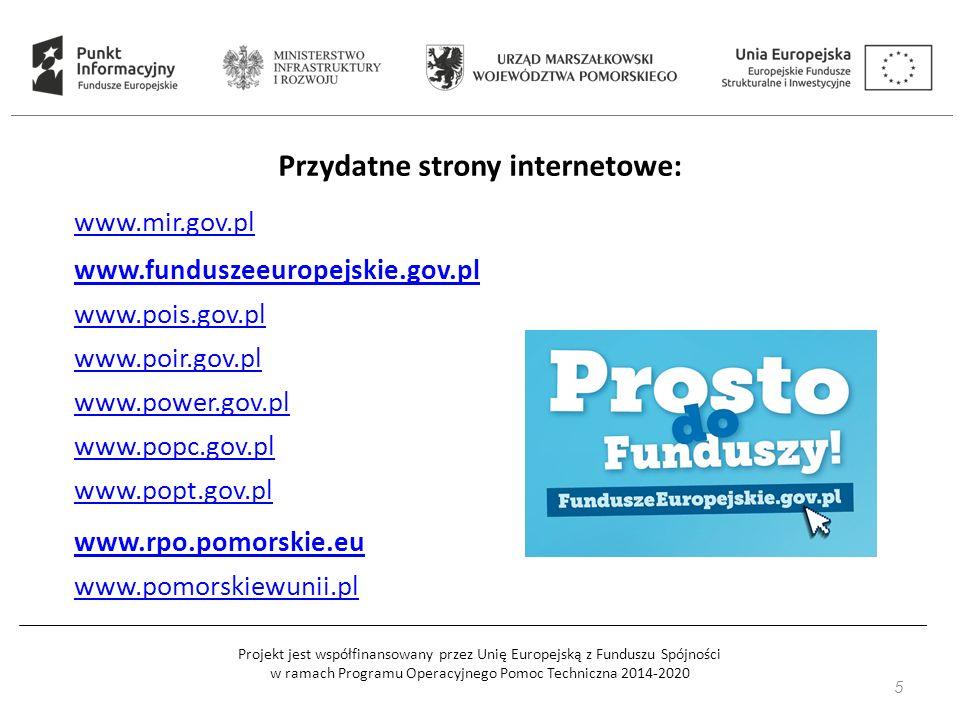 Projekt jest współfinansowany przez Unię Europejską z Funduszu Spójności w ramach Programu Operacyjnego Pomoc Techniczna 2014-2020 5 Przydatne strony internetowe: www.mir.gov.pl www.funduszeeuropejskie.gov.pl www.pois.gov.pl www.poir.gov.pl www.power.gov.pl www.popc.gov.pl www.popt.gov.pl www.rpo.pomorskie.eu www.pomorskiewunii.pl