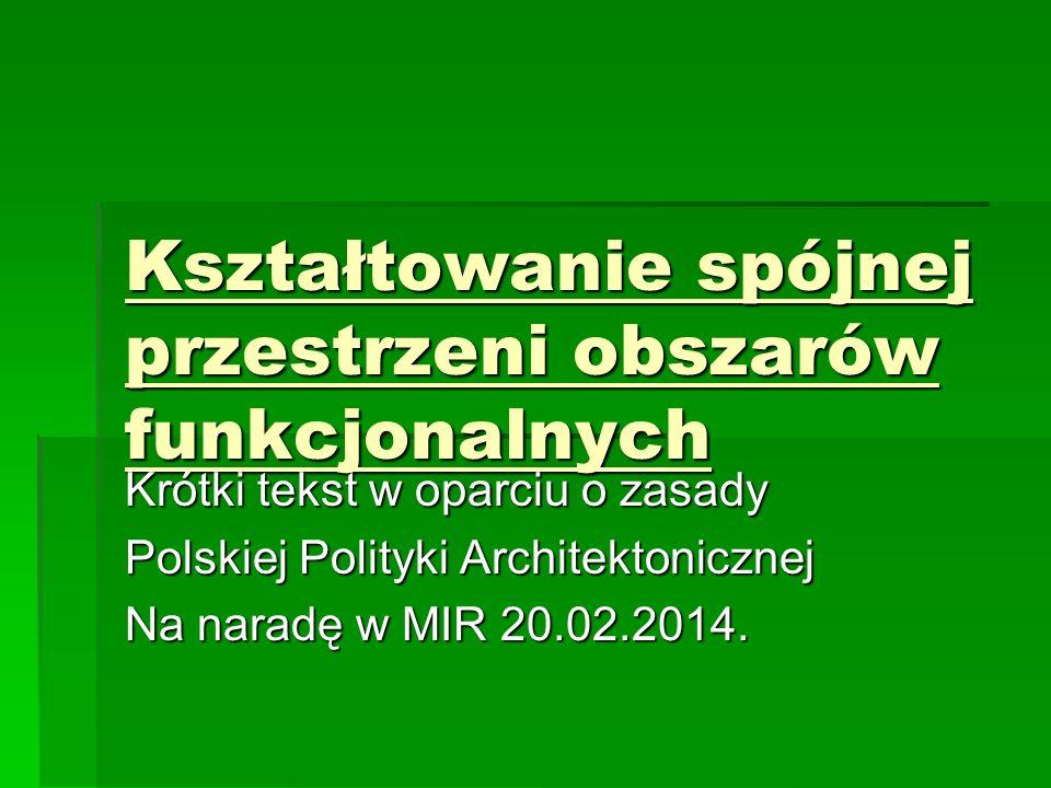Kształtowanie spójnej przestrzeni obszarów funkcjonalnych Krótki tekst w oparciu o zasady Polskiej Polityki Architektonicznej Na naradę w MIR 20.02.2014.