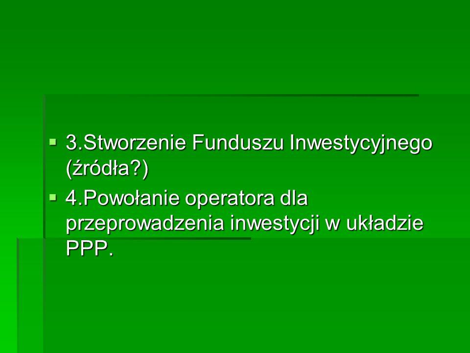  3.Stworzenie Funduszu Inwestycyjnego (źródła )  4.Powołanie operatora dla przeprowadzenia inwestycji w układzie PPP.