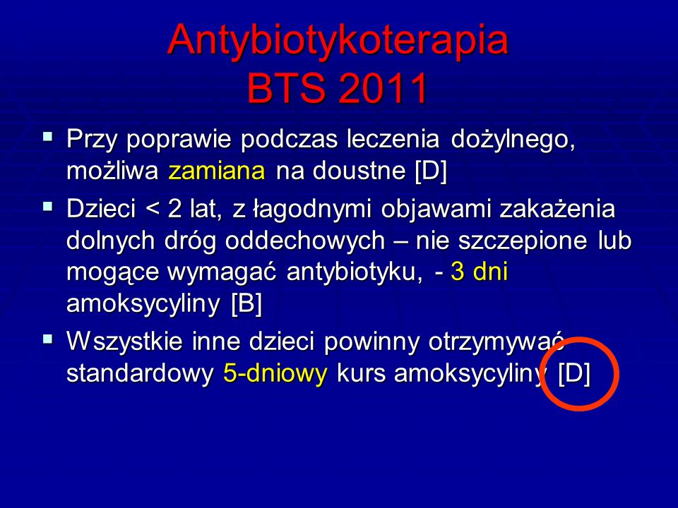 Antybiotykoterapia BTS 2011  Przy poprawie podczas leczenia dożylnego, możliwa zamiana na doustne [D]  Dzieci < 2 lat, z łagodnymi objawami zakażenia dolnych dróg oddechowych – nie szczepione lub mogące wymagać antybiotyku, - 3 dni amoksycyliny [B]  Wszystkie inne dzieci powinny otrzymywać standardowy 5-dniowy kurs amoksycyliny [D]