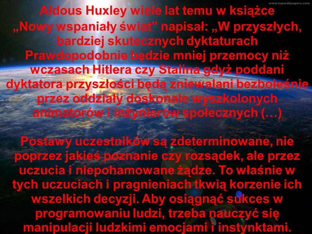 """Aldous Huxley wiele lat temu w książce """"Nowy wspaniały świat napisał: """"W przyszłych, bardziej skutecznych dyktaturach Prawdopodobnie będzie mniej przemocy niż wczasach Hitlera czy Stalina gdyż poddani dyktatora przyszłości będą zniewalani bezboleśnie przez oddziały doskonale wyszkolonych animatorów i inżynierów społecznych (…) Postawy uczestników są zdeterminowane, nie poprzez jakieś poznanie czy rozsądek, ale przez uczucia i niepohamowane żądze."""
