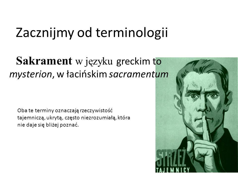 Zacznijmy od terminologii Sakrament w języku greckim to mysterion, w łacińskim sacramentum Oba te terminy oznaczają rzeczywistość tajemniczą, ukrytą, często niezrozumiałą, która nie daje się bliżej poznać.