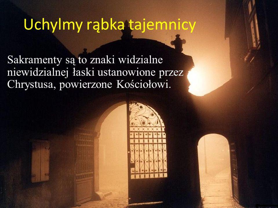 Uchylmy rąbka tajemnicy Sakramenty są to znaki widzialne niewidzialnej łaski ustanowione przez Chrystusa, powierzone Kościołowi.