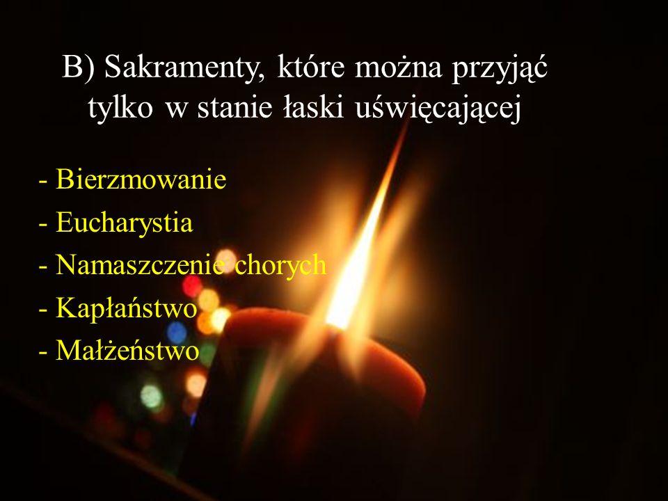 B) Sakramenty, które można przyjąć tylko w stanie łaski uświęcającej - Bierzmowanie - Eucharystia - Namaszczenie chorych - Kapłaństwo - Małżeństwo