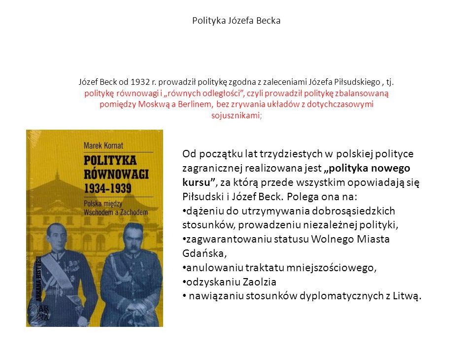 """Polityka Józefa Becka Józef Beck od 1932 r. prowadził politykę zgodna z zaleceniami Józefa Piłsudskiego, tj. politykę równowagi i """"równych odległości"""""""