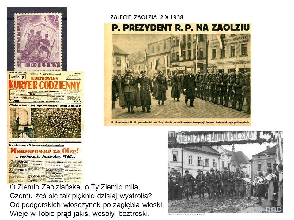 ZAJĘCIE ZAOLZIA 2 X 1938 O Ziemio Zaolziańska, o Ty Ziemio miła, Czemu żeś się tak pięknie dzisiaj wystroiła.