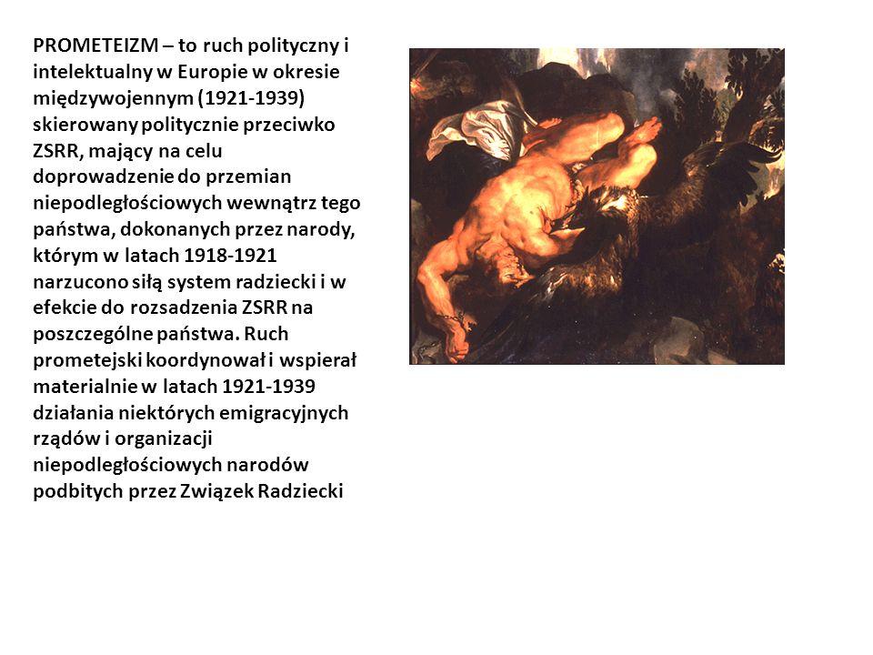 PROMETEIZM – to ruch polityczny i intelektualny w Europie w okresie międzywojennym (1921-1939) skierowany politycznie przeciwko ZSRR, mający na celu doprowadzenie do przemian niepodległościowych wewnątrz tego państwa, dokonanych przez narody, którym w latach 1918-1921 narzucono siłą system radziecki i w efekcie do rozsadzenia ZSRR na poszczególne państwa.