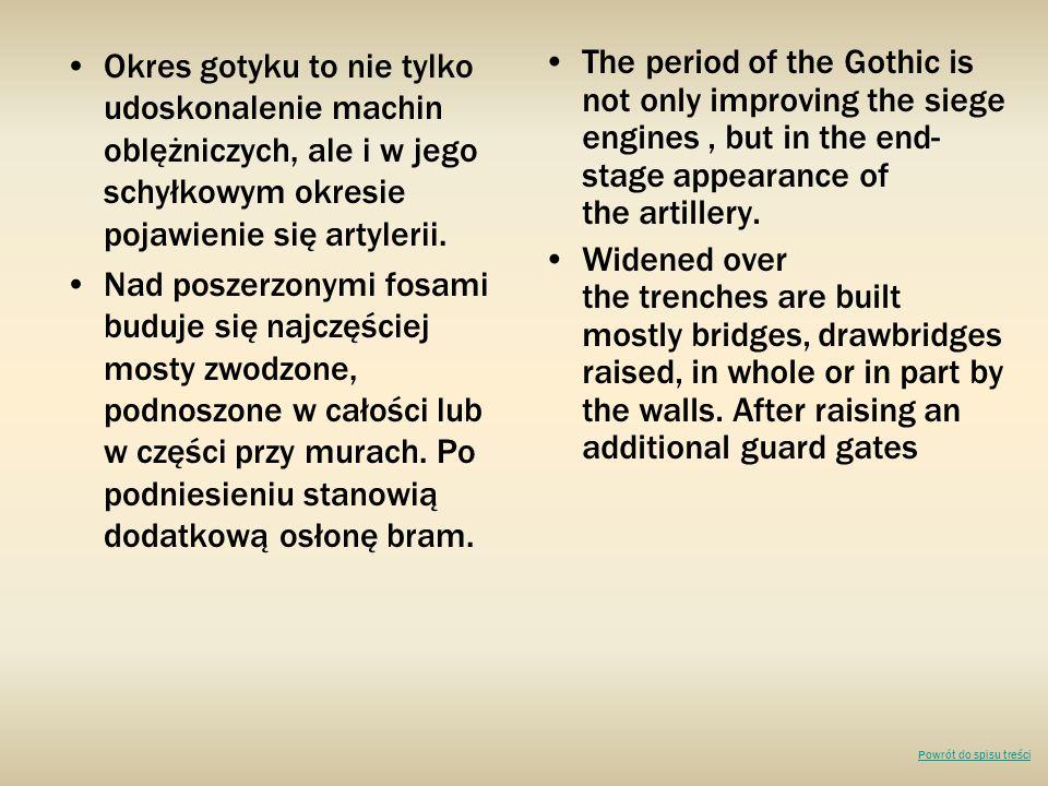 Okres gotyku to nie tylko udoskonalenie machin oblężniczych, ale i w jego schyłkowym okresie pojawienie się artylerii. Nad poszerzonymi fosami buduje