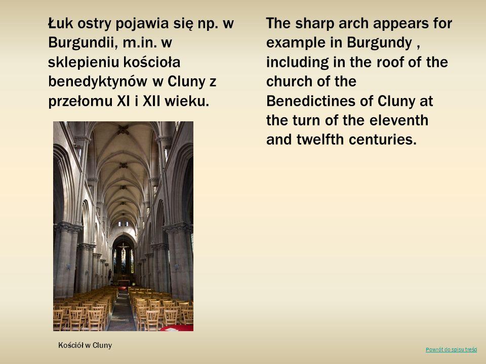 Łuk ostry pojawia się np. w Burgundii, m.in. w sklepieniu kościoła benedyktynów w Cluny z przełomu XI i XII wieku. The sharp arch appears for example
