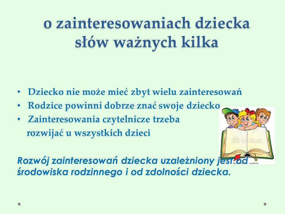 o zainteresowaniach dziecka słów ważnych kilka Dziecko nie może mieć zbyt wielu zainteresowań Rodzice powinni dobrze znać swoje dziecko Zainteresowania czytelnicze trzeba rozwijać u wszystkich dzieci Rozwój zainteresowań dziecka uzależniony jest od środowiska rodzinnego i od zdolności dziecka.