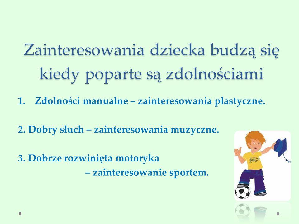 Zainteresowania dziecka budzą się kiedy poparte są zdolnościami 1.Zdolności manualne – zainteresowania plastyczne.