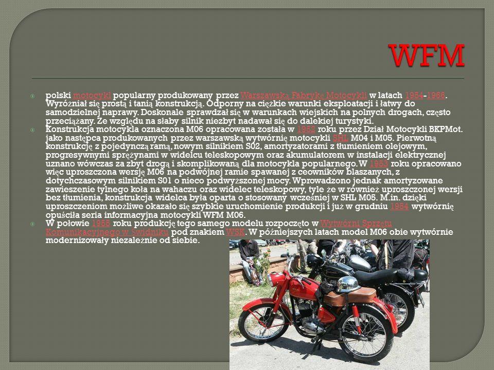 polski motocykl popularny produkowany przez Warszawsk ą Fabryk ę Motocykli w latach 1954-1966. Wyró ż nia ł si ę prost ą i tani ą konstrukcj ą. Odpo