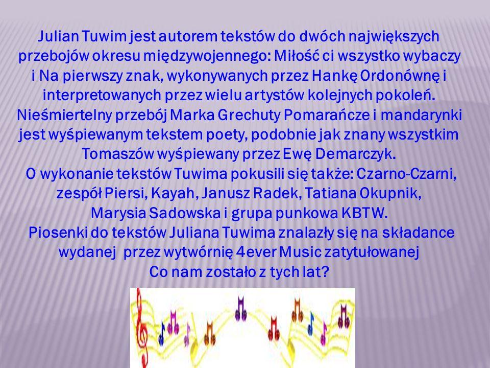Julian Tuwim jest autorem tekstów do dwóch największych przebojów okresu międzywojennego: Miłość ci wszystko wybaczy i Na pierwszy znak, wykonywanych