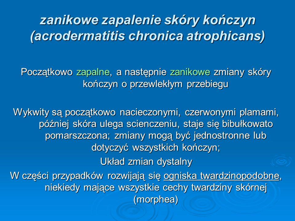 zanikowe zapalenie skóry kończyn (acrodermatitis chronica atrophicans) Początkowo zapalne, a następnie zanikowe zmiany skóry kończyn o przewlekłym prz