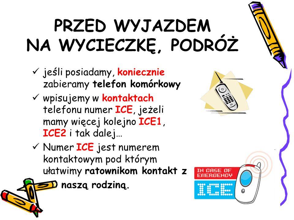 PRZED WYJAZDEM NA WYCIECZKĘ, PODRÓŻ jeśli posiadamy, koniecznie zabieramy telefon komórkowy wpisujemy w kontaktach telefonu numer ICE, jeżeli mamy więcej kolejno ICE1, ICE2 i tak dalej… Numer ICE jest numerem kontaktowym pod którym ułatwimy ratownikom kontakt z naszą rodziną.