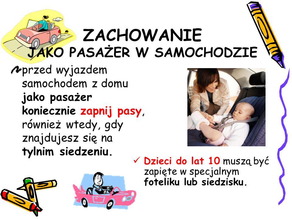 ZACHOWANIE JAKO PASAŻER W SAMOCHODZIE przed wyjazdem samochodem z domu jako pasażer koniecznie zapnij pasy, również wtedy, gdy znajdujesz się na tylnim siedzeniu.